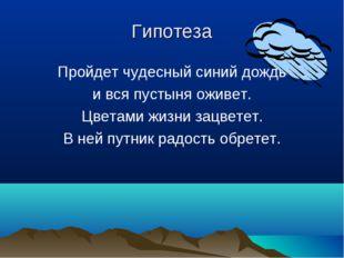 Гипотеза Пройдет чудесный синий дождь и вся пустыня оживет. Цветами жизни зац