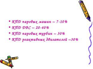 КПД паровых машин – 7-10% КПД ДВС – 20-40% КПД паровых турбин – 30% КПД реакт