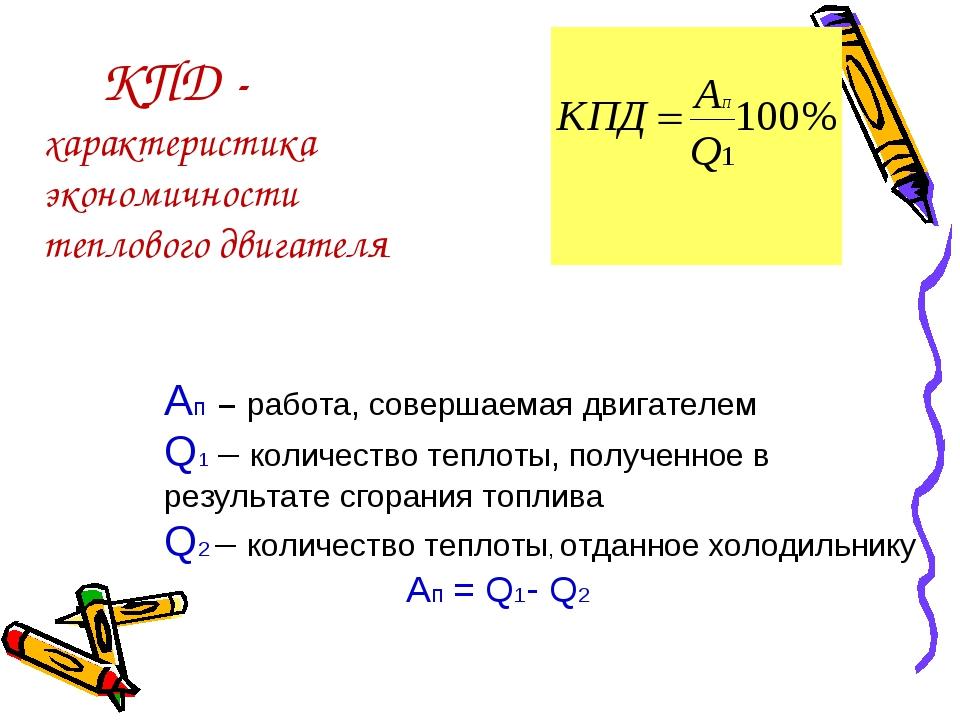 КПД - характеристика экономичности теплового двигателя Aп – работа, совершае...
