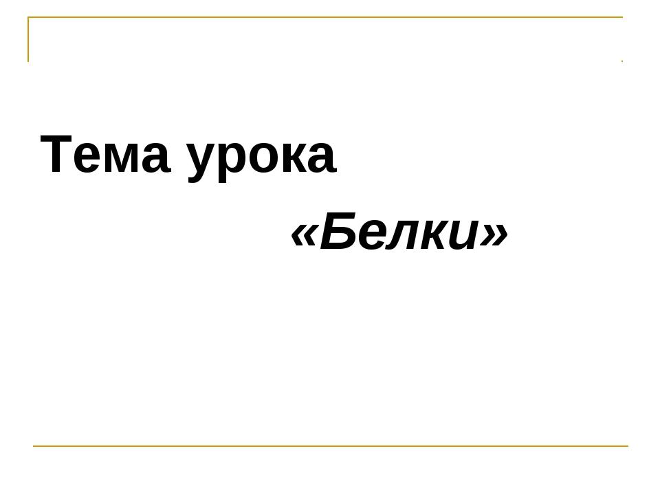 Тема урока «Белки»