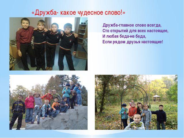 Дружба-главное слово всегда, Сто открытий для всех настоящее, И любая беда-не...