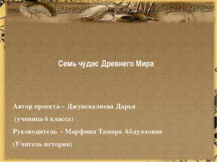 Семь чудес Древнего Мира Автор проекта – Джунскалиева Дарья (ученица 6 класс