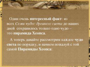 Один оченьинтересный факт: из всехСеми чудес древнего светадо наших дней