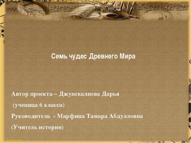 Семь чудес Древнего Мира Автор проекта – Джунскалиева Дарья (ученица 6 класс...