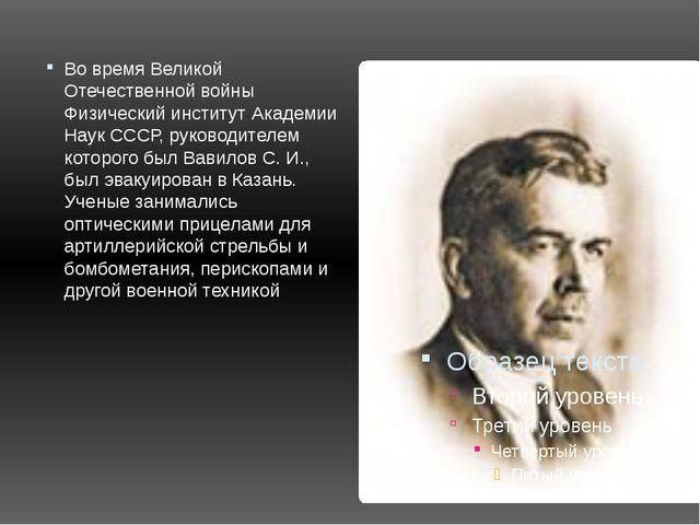 Во время Великой Отечественной войны Физический институт Академии Наук СССР,...
