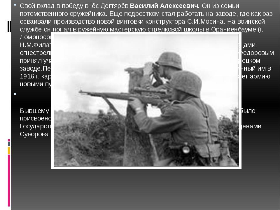 Свой вклад в победу внёс ДегтярёвВасилий Алексеевич.Он из семьи потомственн...