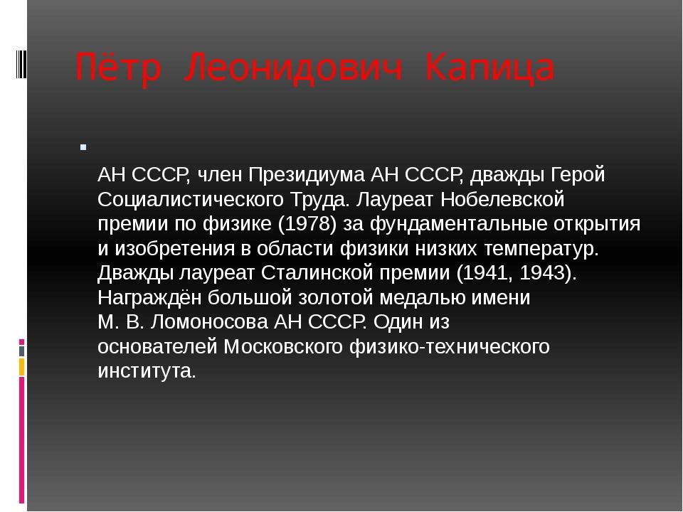 Пётр Леонидович Капица Пётр Леони́дович Капи́ца — инженер, физик, академик АН...