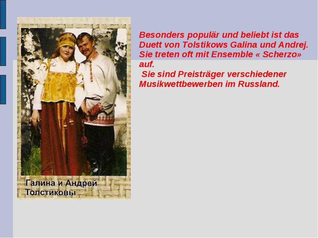Besonders populär und beliebt ist das Duett von Tolstikows Galina und Andrej....