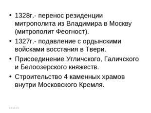 1328г.- перенос резиденции митрополита из Владимира в Москву (митрополит Феог