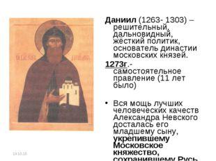 Даниил (1263- 1303) – решительный, дальновидный, жёсткий политик, основатель