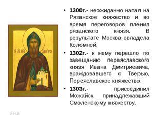 1300г.- неожиданно напал на Рязанское княжество и во время переговоров пленил