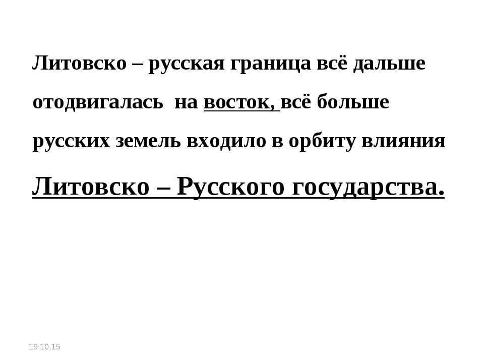 Литовско – русская граница всё дальше отодвигалась на восток, всё больше рус...
