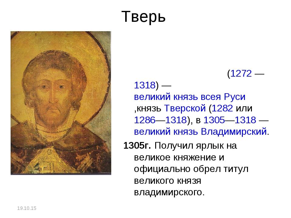 Тверь Михаи́л Яросла́вич(1272—1318)—великий князь всея Руси,князьТверск...