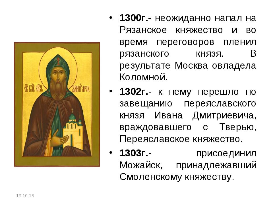 1300г.- неожиданно напал на Рязанское княжество и во время переговоров пленил...