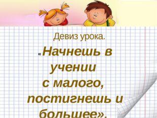 Девиз урока. « Начнешь в учении с малого, постигнешь и большее».