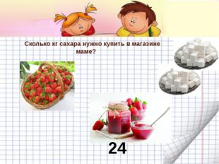 Сколько кг сахара нужно купить в магазине маме? 24 кг