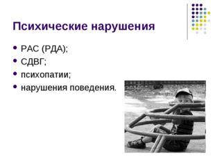 Психические нарушения РАС (РДА); СДВГ; психопатии; нарушения поведения.