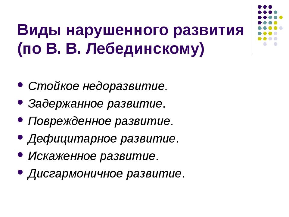 Виды нарушенного развития (по В. В. Лебединскому) Стойкое недоразвитие. Задер...