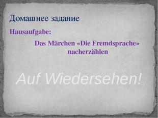Hausaufgabe: Das Märchen «Die Fremdsprache» nacherzählen Auf Wiedersehen! Дом