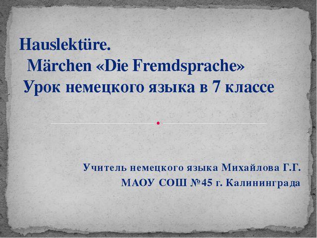Учитель немецкого языка Михайлова Г.Г. МАОУ СОШ №45 г. Калининграда Hauslektü...