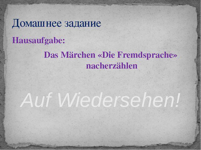 Hausaufgabe: Das Märchen «Die Fremdsprache» nacherzählen Auf Wiedersehen! Дом...