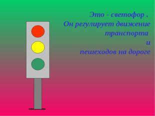 Это - светофор . Он регулирует движение транспорта и пешеходов на дороге