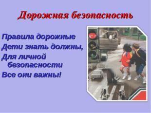 Дорожная безопасность Правила дорожные Дети знать должны, Для личной безопасн