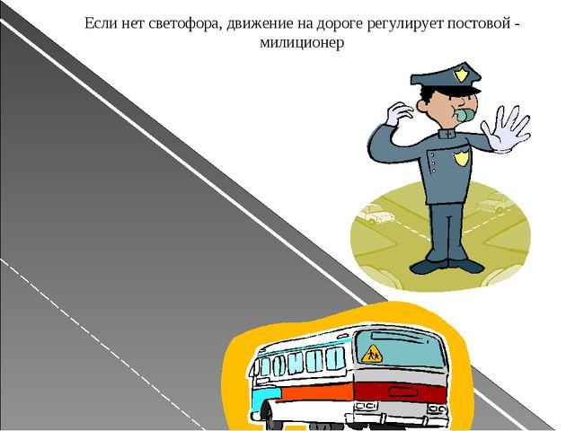 Если нет светофора, движение на дороге регулирует постовой - милиционер