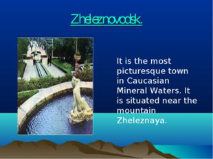 Zheleznovodsk. 	It is the most picturesque town in Caucasian Mineral Waters.