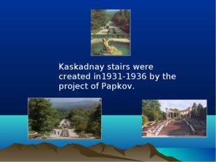 Kaskadnay stairs were created in1931-1936 by the project of Papkov.