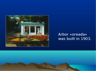 Arbor «oreada» was built in 1903.