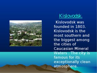 Kislovodsk. Kislovodsk was founded in 1803. Kislovodsk is the most southern a