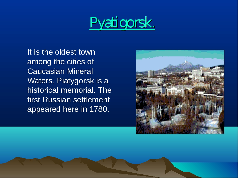 Pyatigorsk. 	It is the oldest town among the cities of Caucasian Mineral Wate...