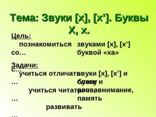 Тема: Звуки [x], [x']. Буквы Х, х. Цель: познакомиться со… с… звуками [x], [x
