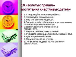 10 «золотых правил» воспитания счастливых детей» 1. Стимулируйте интеллект ре