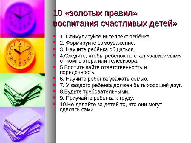 10 «золотых правил» воспитания счастливых детей» 1. Стимулируйте интеллект ре...