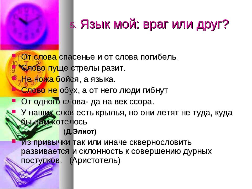 5. Язык мой: враг или друг? От слова спасенье и от слова погибель. Слово пуще...