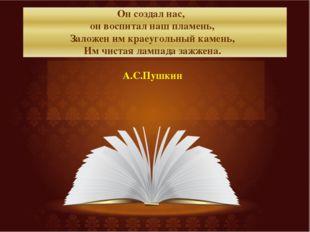 Он создал нас, он воспитал наш пламень, Заложен им краеугольный камень, Им чи