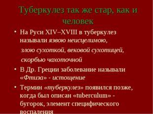 Туберкулез так же стар, как и человек На Руси XIV–ХVIII в туберкулез называли