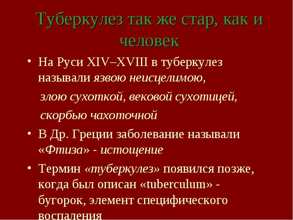 Туберкулез так же стар, как и человек На Руси XIV–ХVIII в туберкулез называли...