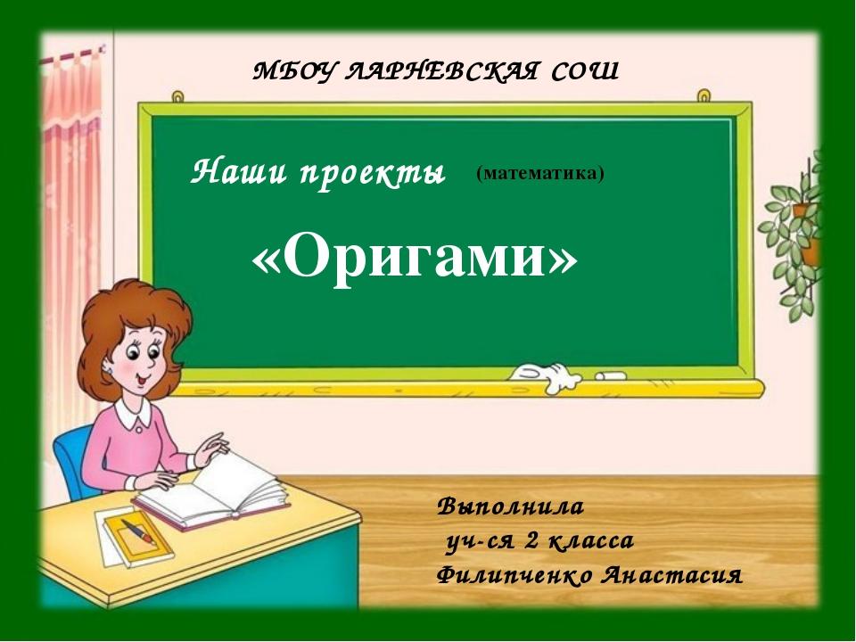 Наши проекты МБОУ ЛАРНЕВСКАЯ СОШ (математика) Выполнила уч-ся 2 класса Филип...