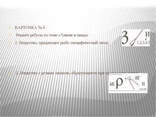 КАРТОЧКА №6 Решите ребусы по теме «Химия ипища» 1. Вещество, придающее рыбе