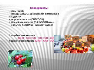 Консерванты: - соль (NaCl) - сахар(С12Н22О11) сохраняет витамины в продуктах