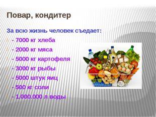 Повар, кондитер За всю жизнь человек съедает: - 7000 кг хлеба - 2000 кг мяса