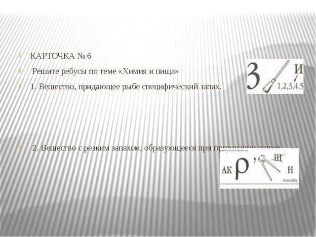 КАРТОЧКА №6 Решите ребусы по теме «Химия ипища» 1. Вещество, придающее рыбе...