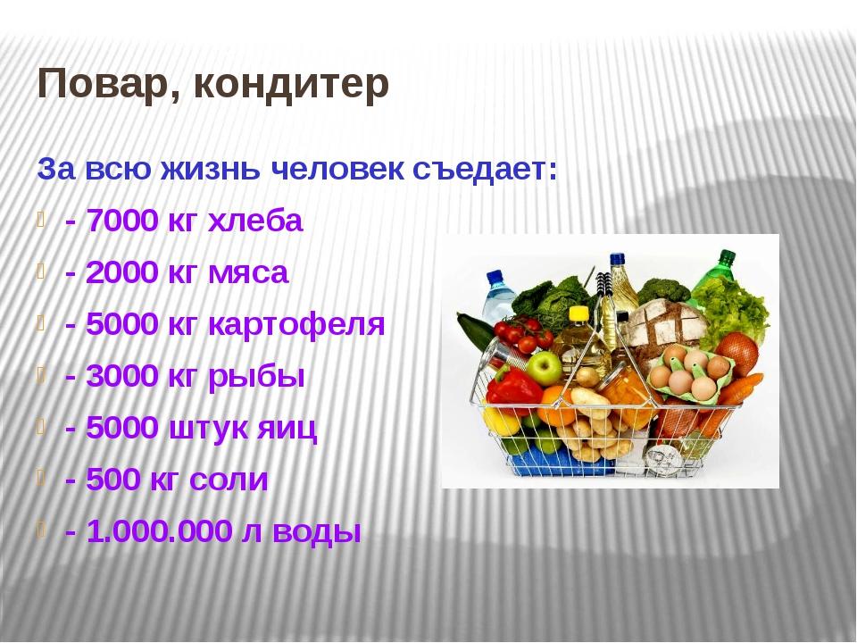 Повар, кондитер За всю жизнь человек съедает: - 7000 кг хлеба - 2000 кг мяса...