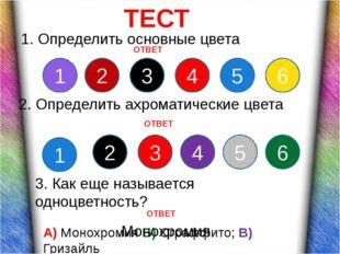 ТЕСТ 1. Определить основные цвета 1 2 3 4 5 6 1 2 3 4 5 6 2. Определить ахро