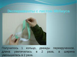 Эксперименты с листом Мёбиуса Получилось 1 кольцо, дважды перекрученное, длин