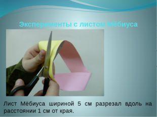 Эксперименты с листом Мёбиуса Лист Мёбиуса шириной 5 см разрезал вдоль на рас