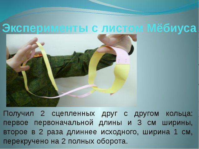 Эксперименты с листом Мёбиуса Получил 2 сцепленных друг с другом кольца: перв...